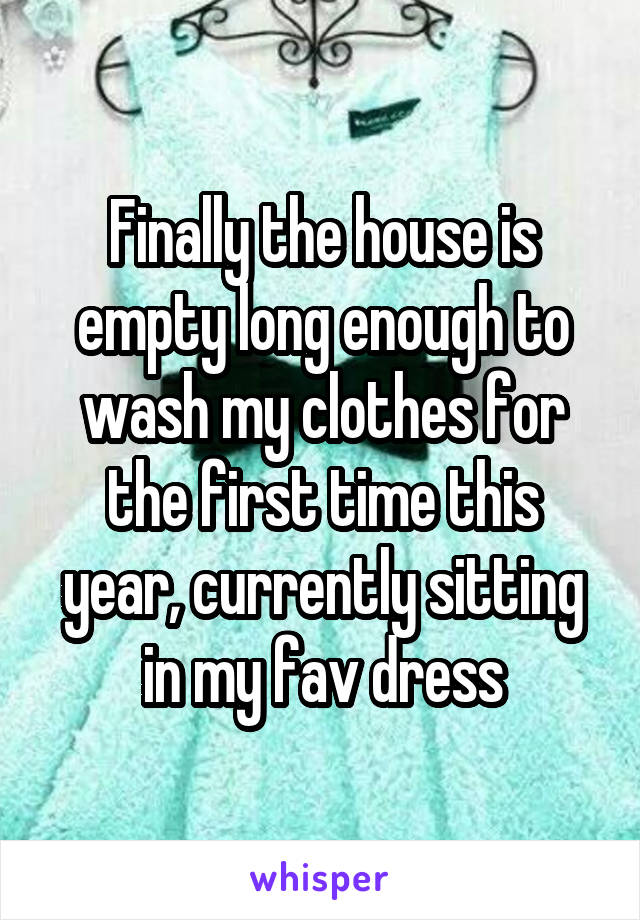 Finally the house is empty long enough to wash my clothes for the first time this year, currently sitting in my fav dress