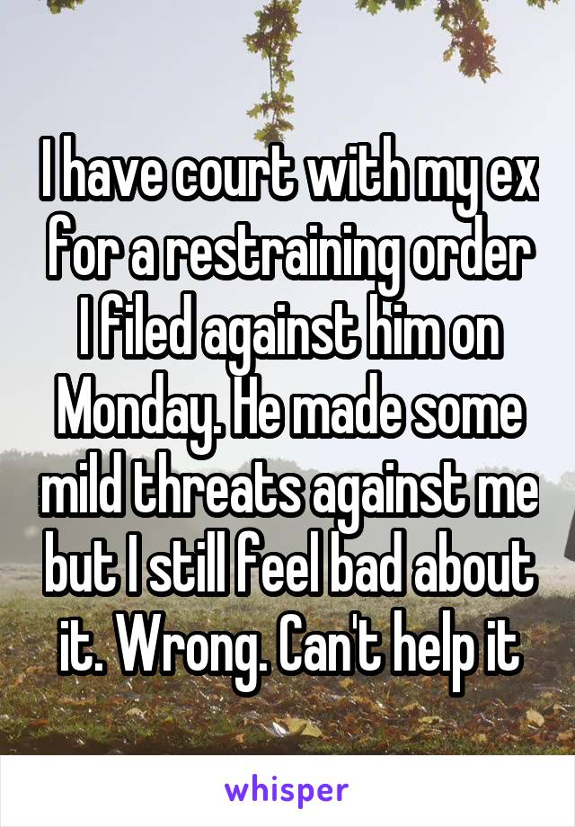 I have court with my ex for a restraining order I filed against him on Monday. He made some mild threats against me but I still feel bad about it. Wrong. Can't help it