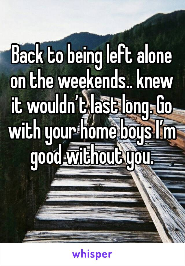 Back to being left alone on the weekends.. knew it wouldn't last long. Go with your home boys I'm good without you.