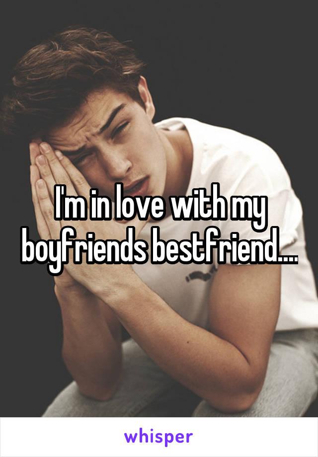 I'm in love with my boyfriends bestfriend....