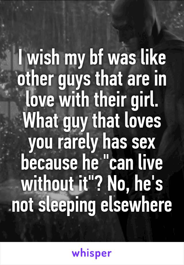 """I wish my bf was like other guys that are in love with their girl. What guy that loves you rarely has sex because he """"can live without it""""? No, he's not sleeping elsewhere"""