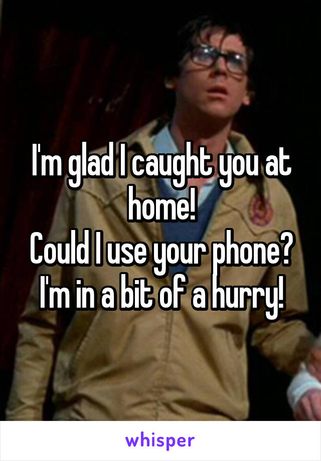 I'm glad I caught you at home! Could I use your phone? I'm in a bit of a hurry!