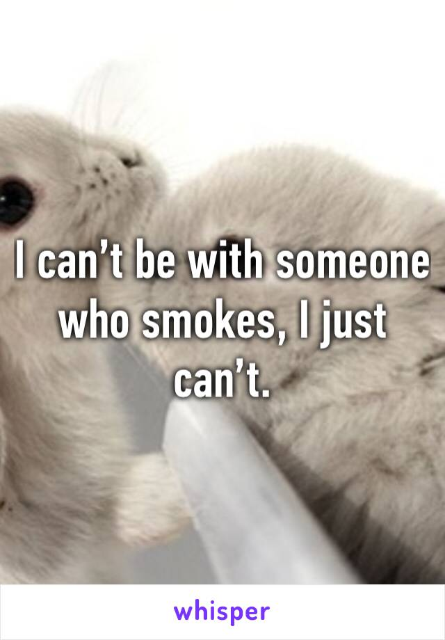 I can't be with someone who smokes, I just can't.