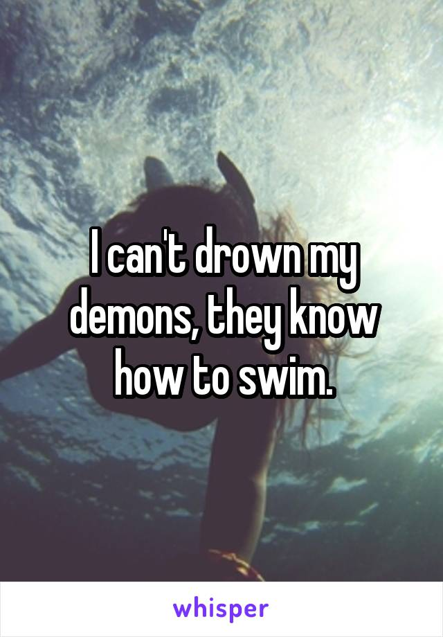 I can't drown my demons, they know how to swim.