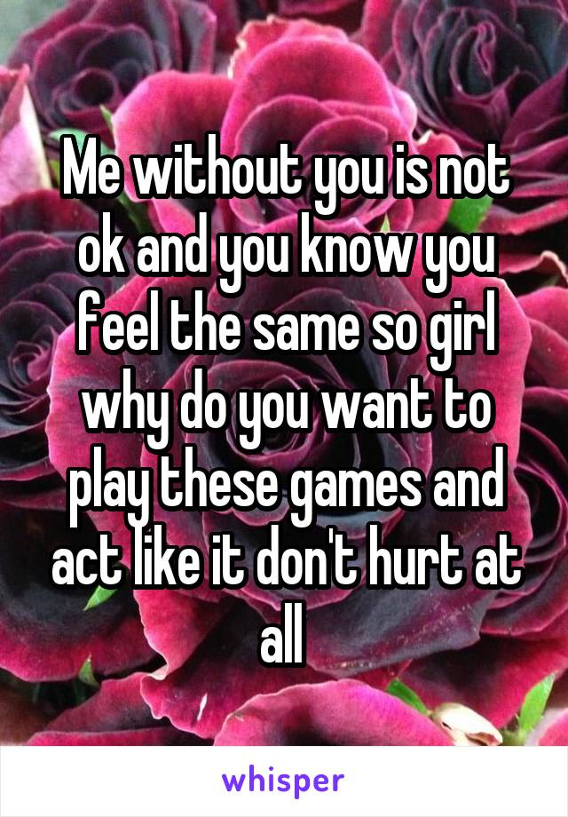 Me without you is not ok and you know you feel the same so girl why do you want to play these games and act like it don't hurt at all