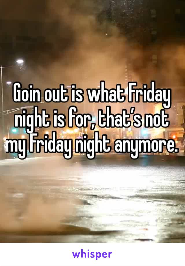 Goin out is what Friday night is for, that's not my Friday night anymore.