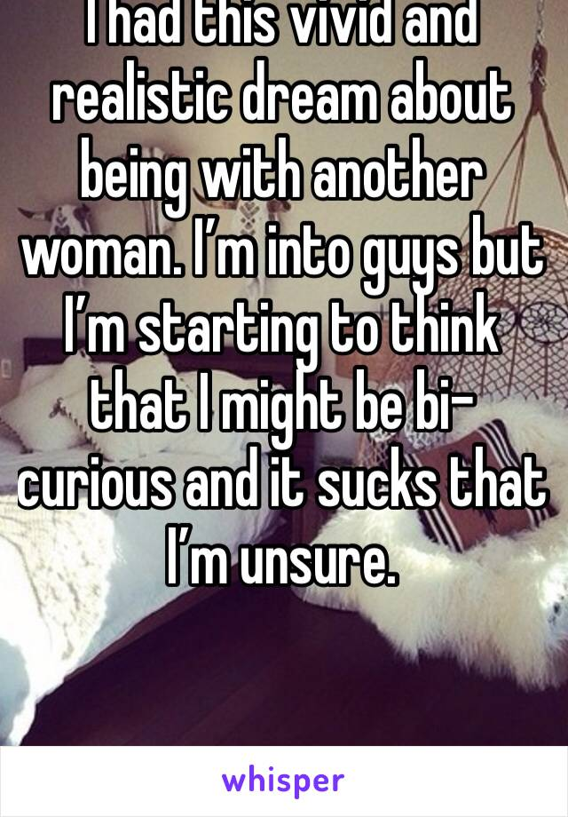 I had this vivid and realistic dream about being with another woman. I'm into guys but I'm starting to think that I might be bi-curious and it sucks that I'm unsure.