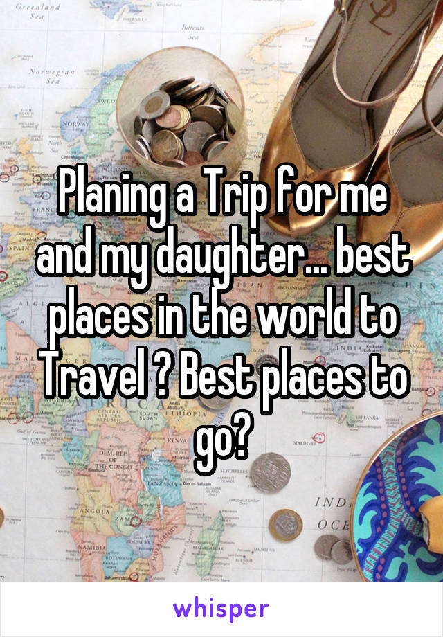 Planing a Trip for me and my daughter... best places in the world to Travel ? Best places to go?