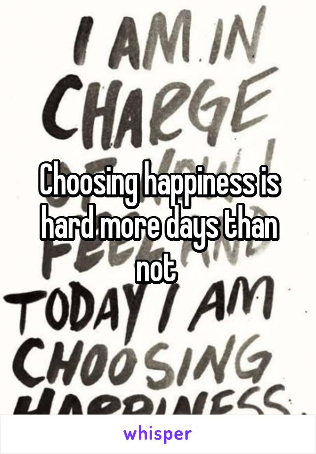 Choosing happiness is hard more days than not