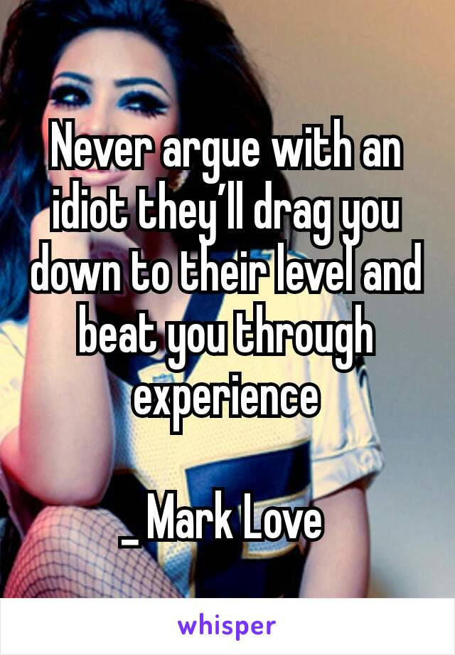Never argue with an idiot they'll drag you down to their level and beat you through experience  _ Mark Love