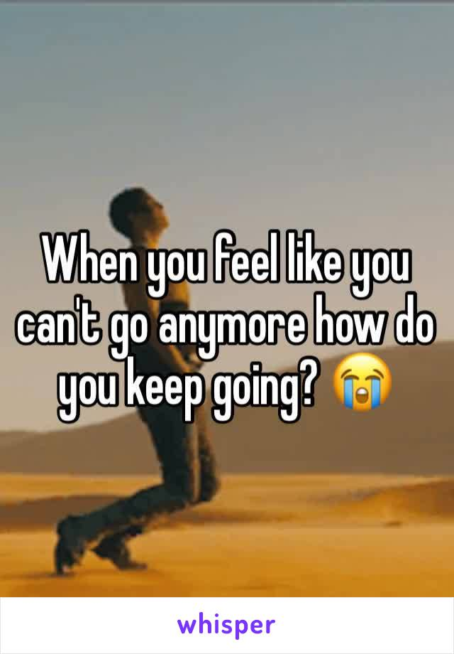 When you feel like you can't go anymore how do you keep going? 😭