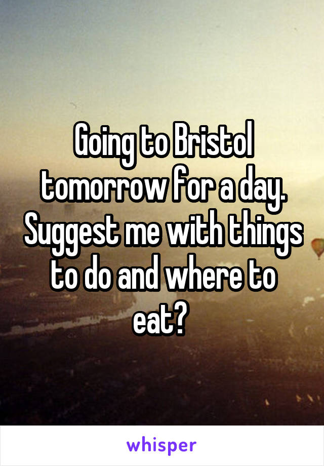 Going to Bristol tomorrow for a day. Suggest me with things to do and where to eat?