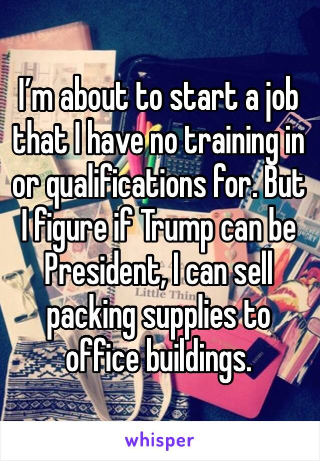 I'm about to start a job that I have no training in or qualifications for. But I figure if Trump can be President, I can sell packing supplies to office buildings.
