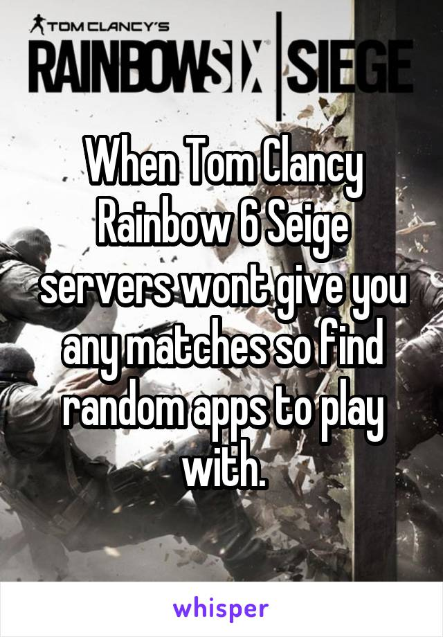 When Tom Clancy Rainbow 6 Seige servers wont give you any matches so find random apps to play with.