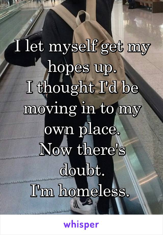 I let myself get my hopes up. I thought I'd be moving in to my own place. Now there's doubt. I'm homeless.