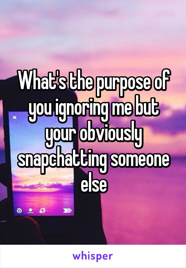 What's the purpose of you ignoring me but your obviously snapchatting someone else