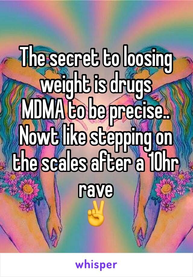 The secret to loosing weight is drugs MDMA to be precise.. Nowt like stepping on the scales after a 10hr rave  ✌️