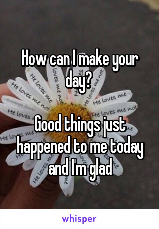 How can I make your day?   Good things just happened to me today and I'm glad
