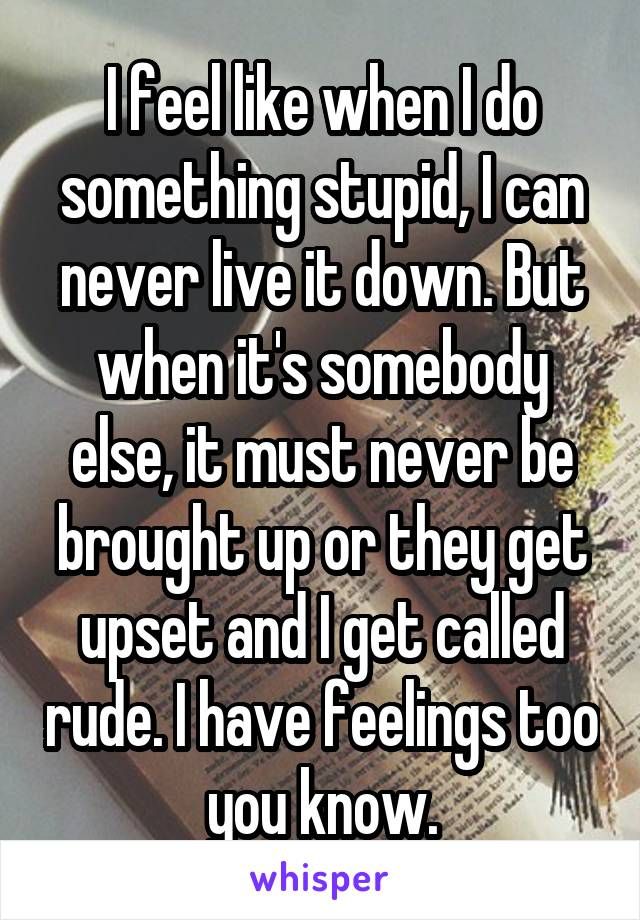 I feel like when I do something stupid, I can never live it down. But when it's somebody else, it must never be brought up or they get upset and I get called rude. I have feelings too you know.