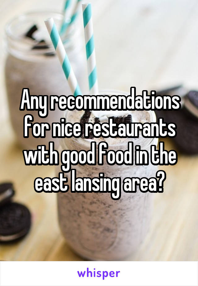 Any recommendations for nice restaurants with good food in the east lansing area?
