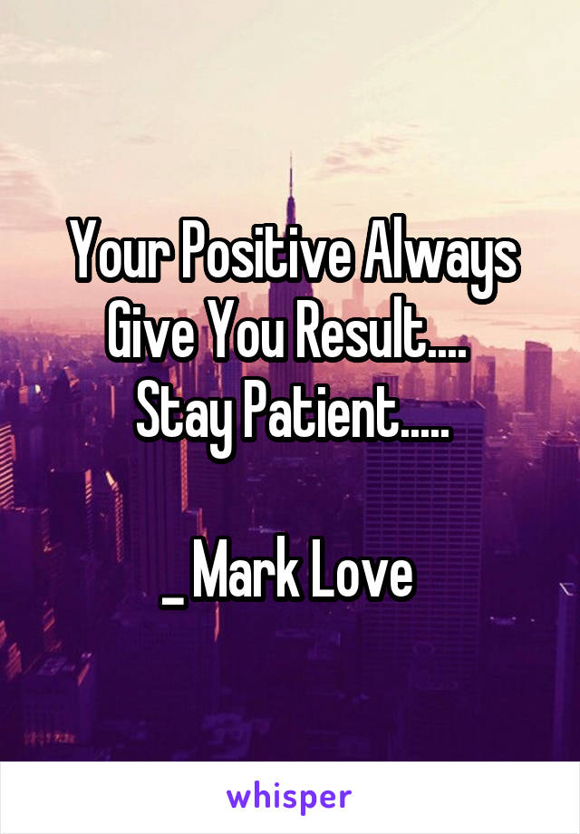 Your Positive Always Give You Result....  Stay Patient.....  _ Mark Love