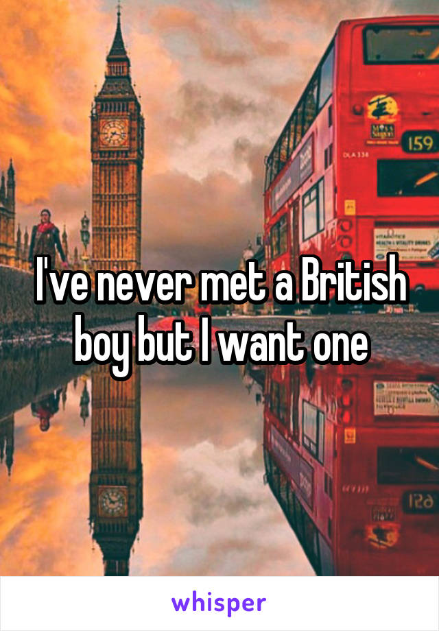 I've never met a British boy but I want one
