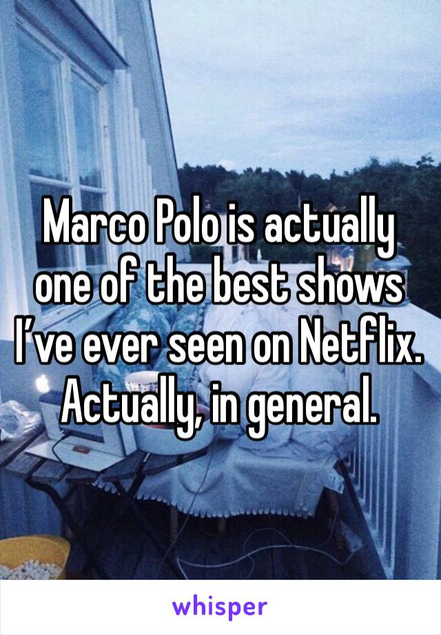 Marco Polo is actually one of the best shows I've ever seen on Netflix. Actually, in general.