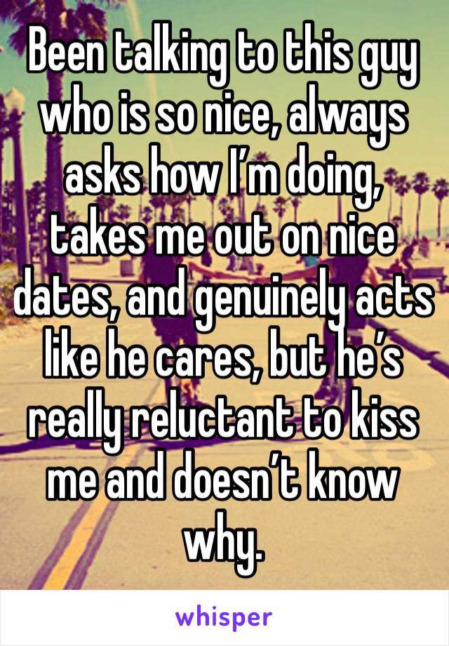 Been talking to this guy who is so nice, always asks how I'm doing, takes me out on nice dates, and genuinely acts like he cares, but he's really reluctant to kiss me and doesn't know why.