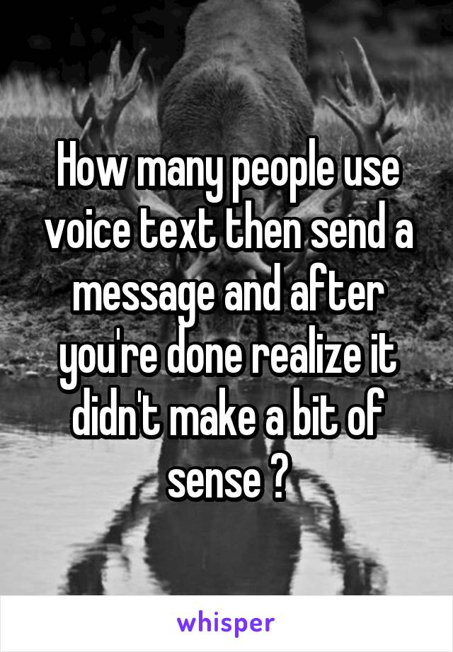How many people use voice text then send a message and after you're done realize it didn't make a bit of sense ?