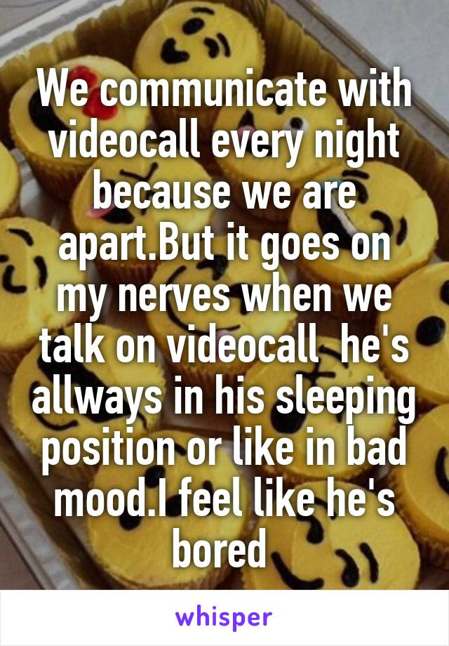 We communicate with videocall every night because we are apart.But it goes on my nerves when we talk on videocall  he's allways in his sleeping position or like in bad mood.I feel like he's bored