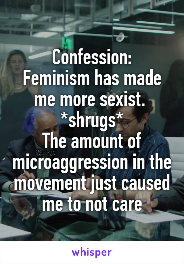 Confession: Feminism has made me more sexist.  *shrugs* The amount of microaggression in the movement just caused me to not care