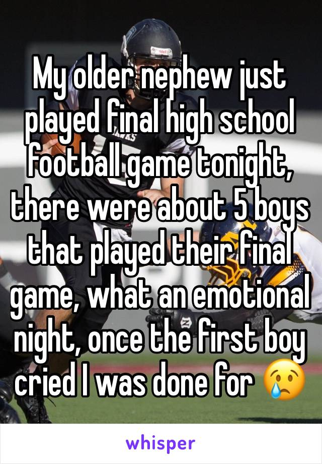 My older nephew just played final high school football game tonight, there were about 5 boys that played their final game, what an emotional night, once the first boy cried I was done for 😢