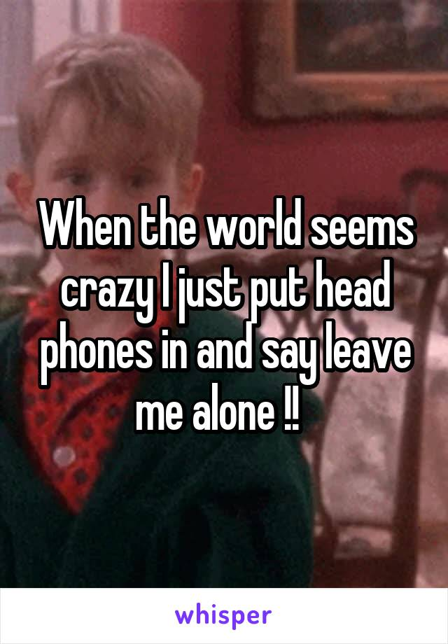 When the world seems crazy I just put head phones in and say leave me alone !!