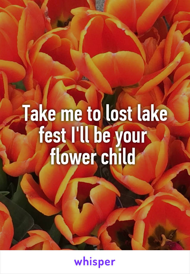 Take me to lost lake fest I'll be your  flower child