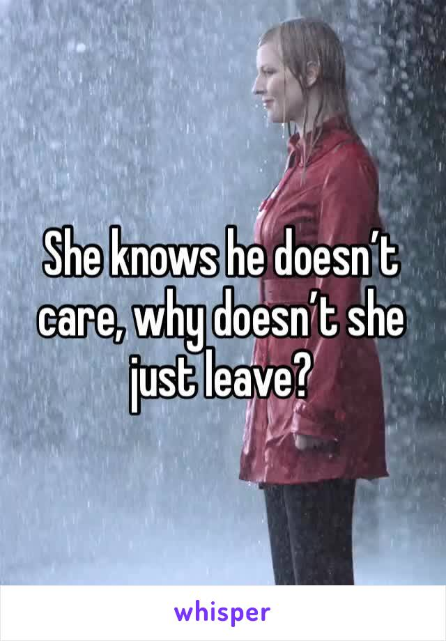 She knows he doesn't care, why doesn't she just leave?