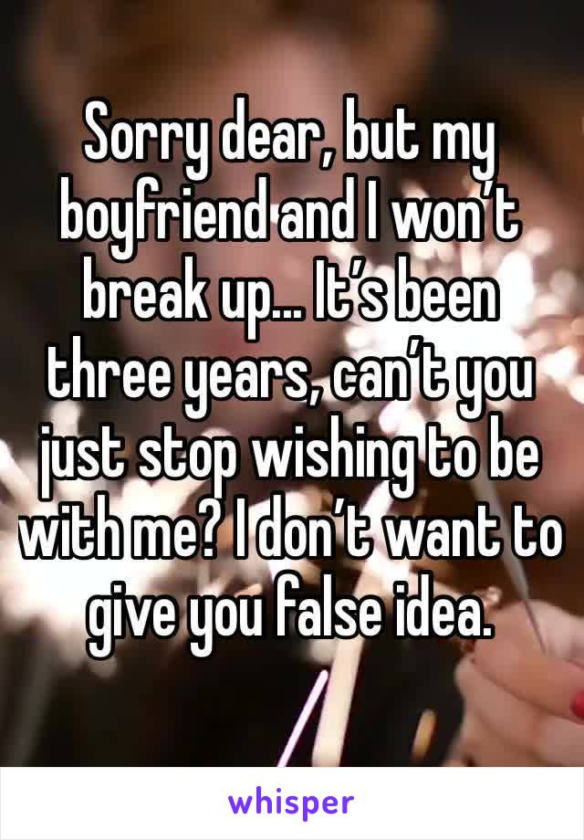 Sorry dear, but my boyfriend and I won't break up... It's been three years, can't you just stop wishing to be with me? I don't want to give you false idea.
