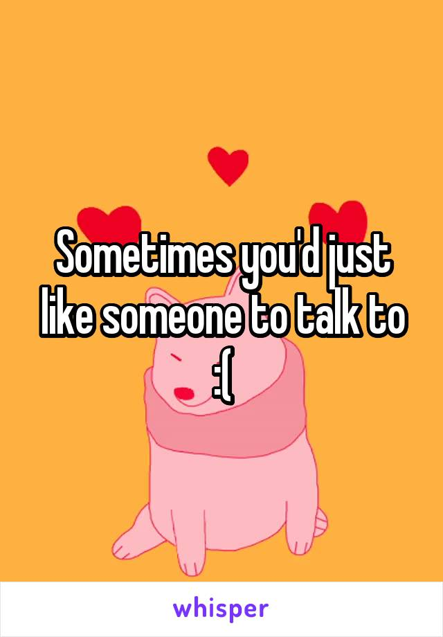 Sometimes you'd just like someone to talk to :(