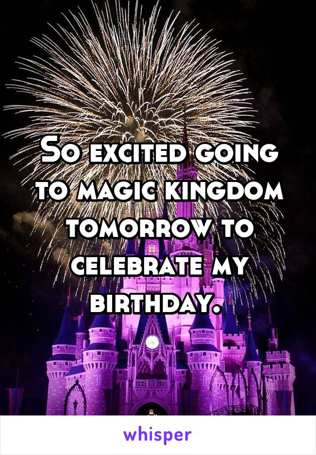 So excited going to magic kingdom tomorrow to celebrate my birthday.