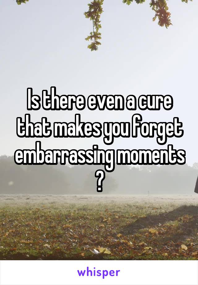 Is there even a cure that makes you forget embarrassing moments ?
