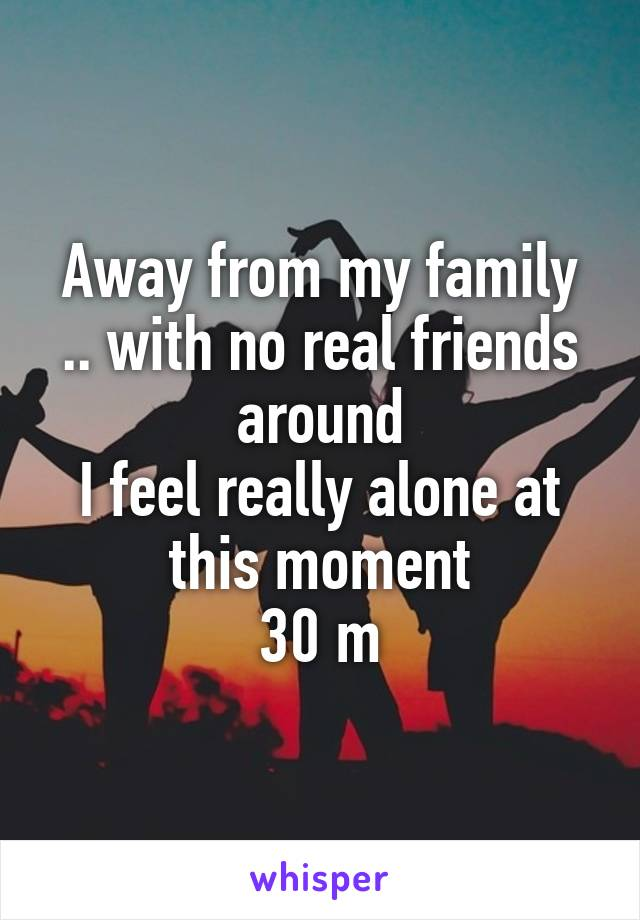 Away from my family .. with no real friends around I feel really alone at this moment 30 m