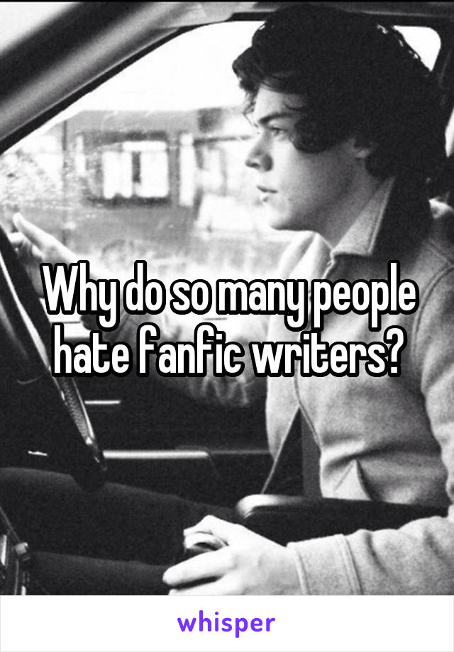 Why do so many people hate fanfic writers?