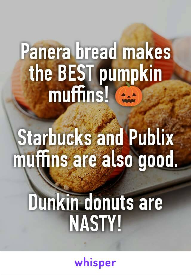 Panera bread makes the BEST pumpkin muffins! 🎃  Starbucks and Publix muffins are also good.  Dunkin donuts are NASTY!