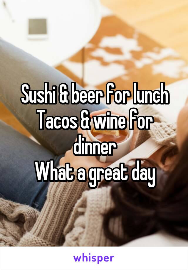 Sushi & beer for lunch Tacos & wine for dinner What a great day