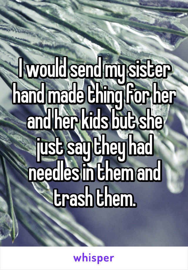 I would send my sister hand made thing for her and her kids but she just say they had needles in them and trash them.
