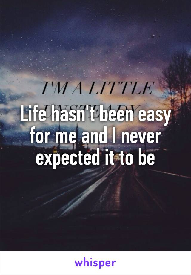Life hasn't been easy for me and I never expected it to be
