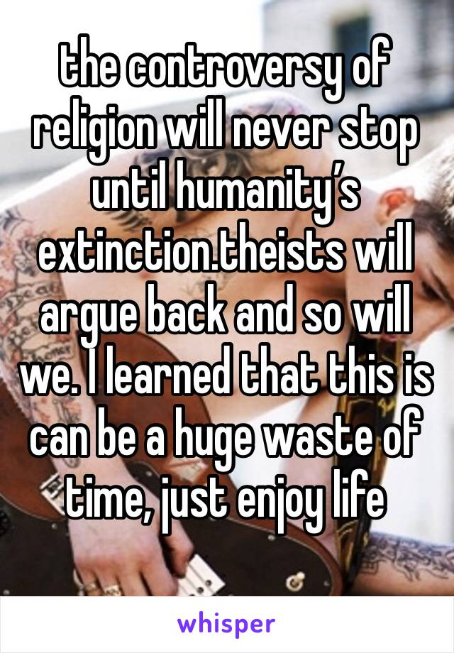 the controversy of religion will never stop until humanity's extinction.theists will argue back and so will we. I learned that this is can be a huge waste of time, just enjoy life