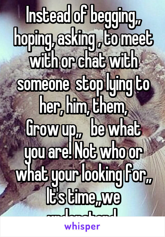 Instead of begging,, hoping, asking , to meet with or chat with someone  stop lying to her, him, them, Grow up,,   be what you are! Not who or what your looking for,, It's time,,we understand