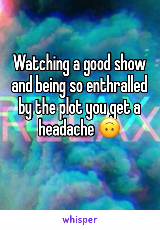 Watching a good show and being so enthralled by the plot you get a headache 🙃