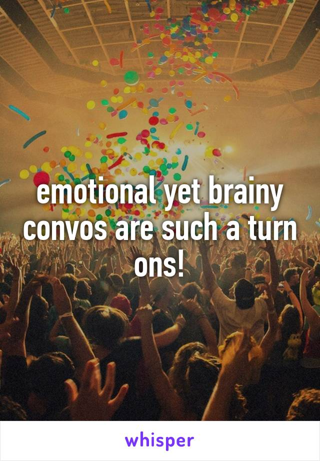 emotional yet brainy convos are such a turn ons!