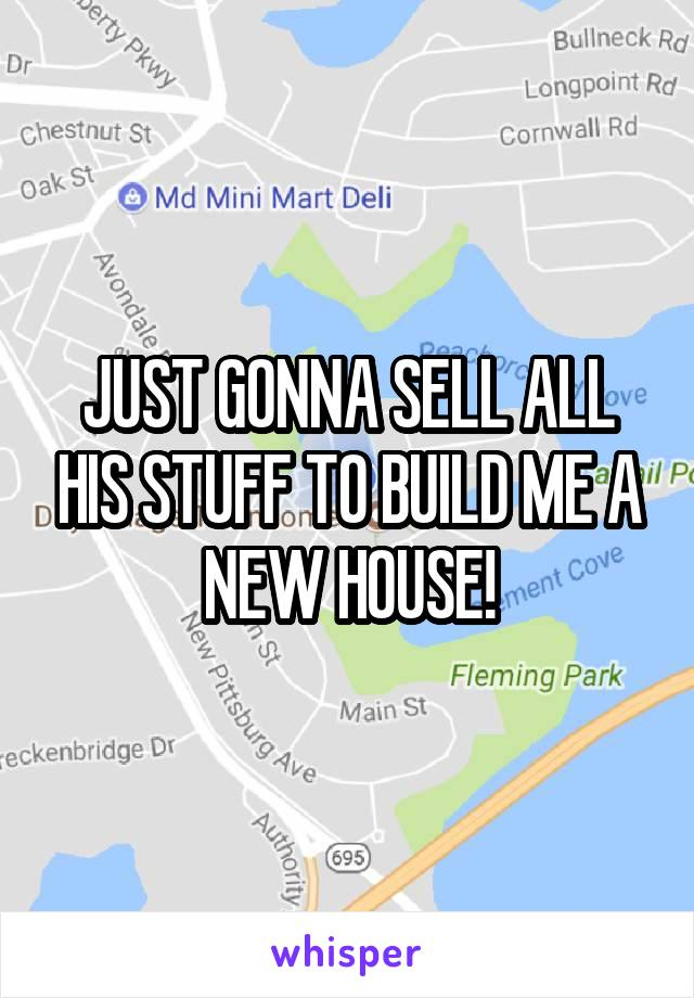 JUST GONNA SELL ALL HIS STUFF TO BUILD ME A NEW HOUSE!